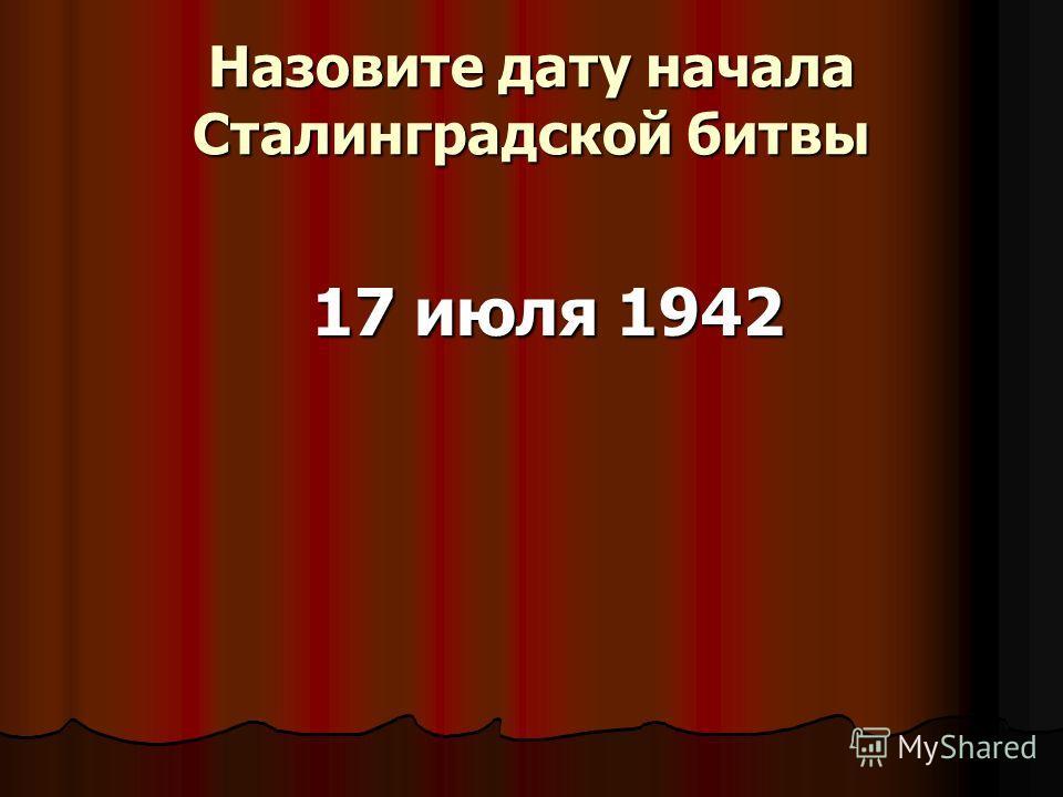 Назовите дату начала Сталинградской битвы 17 июля 1942