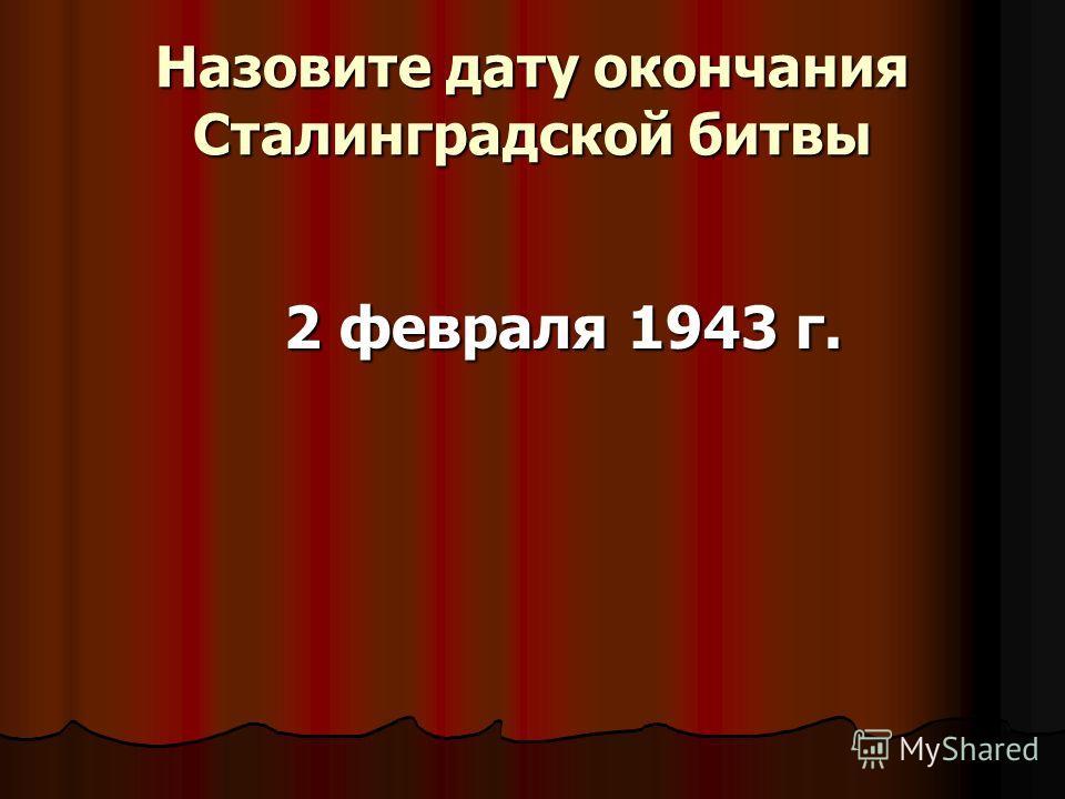 Назовите дату окончания Сталинградской битвы 2 февраля 1943 г.