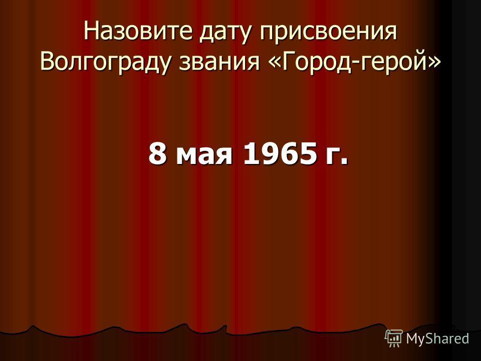 Назовите дату присвоения Волгограду звания «Город-герой» 8 мая 1965 г.