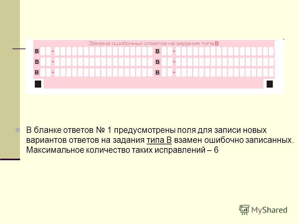 В бланке ответов 1 предусмотрены поля для записи новых вариантов ответов на задания типа В взамен ошибочно записанных. Максимальное количество таких исправлений – 6