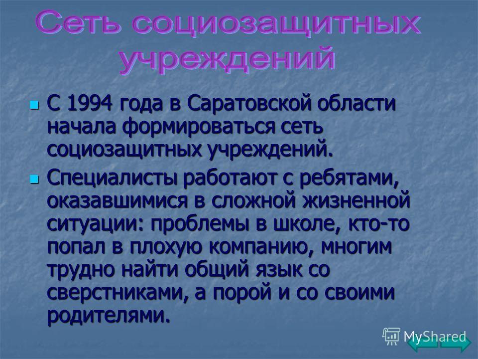 С 1994 года в Саратовской области начала формироваться сеть социозащитных учреждений. С 1994 года в Саратовской области начала формироваться сеть социозащитных учреждений. Специалисты работают с ребятами, оказавшимися в сложной жизненной ситуации: пр