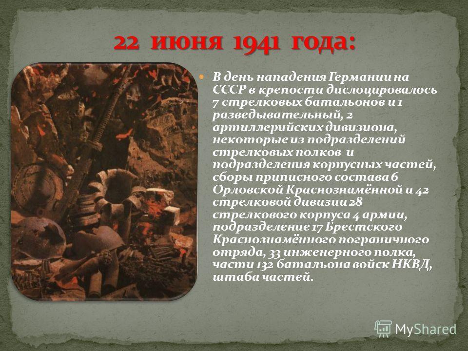 В день нападения Германии на СССР в крепости дислоцировалось 7 стрелковых батальонов и 1 разведывательный, 2 артиллерийских дивизиона, некоторые из подразделений стрелковых полков и подразделения корпусных частей, сборы приписного состава 6 Орловской