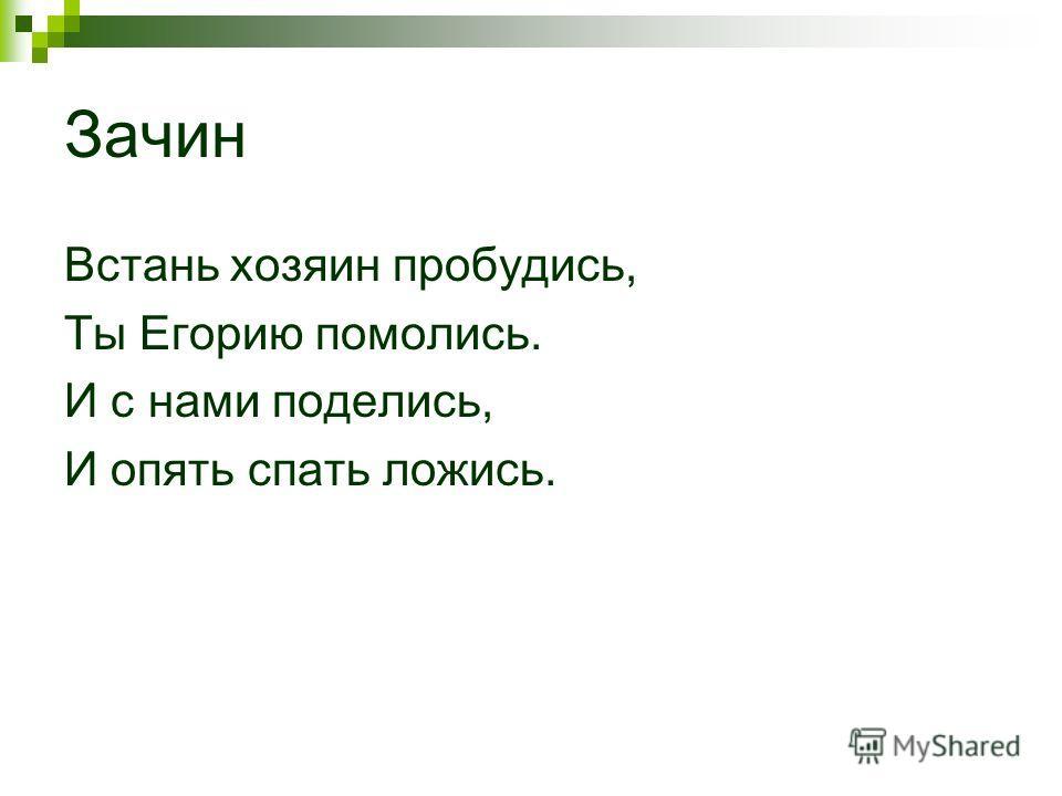 Зачин Встань хозяин пробудись, Ты Егорию помолись. И с нами поделись, И опять спать ложись.