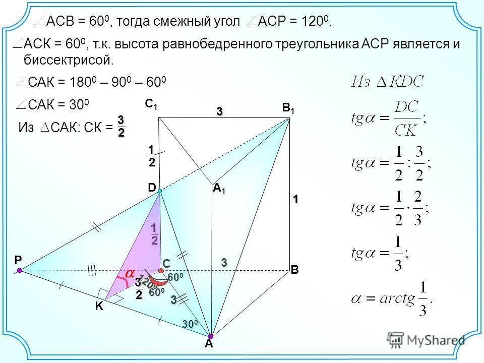 3 3 А В С1С1 В1В1 3 1 D P А1А1 С12 12 K 60 0 120 0 ACP = 120 0.ACВ = 60 0, тогда смежный угол ACК = 60 0, т.к. высота равнобедренного треугольника АСР является и биссектрисой. САК = 180 0 – 90 0 – 60 0 САК = 30 0 60 0 30 0 Из САК: СК = 32 32