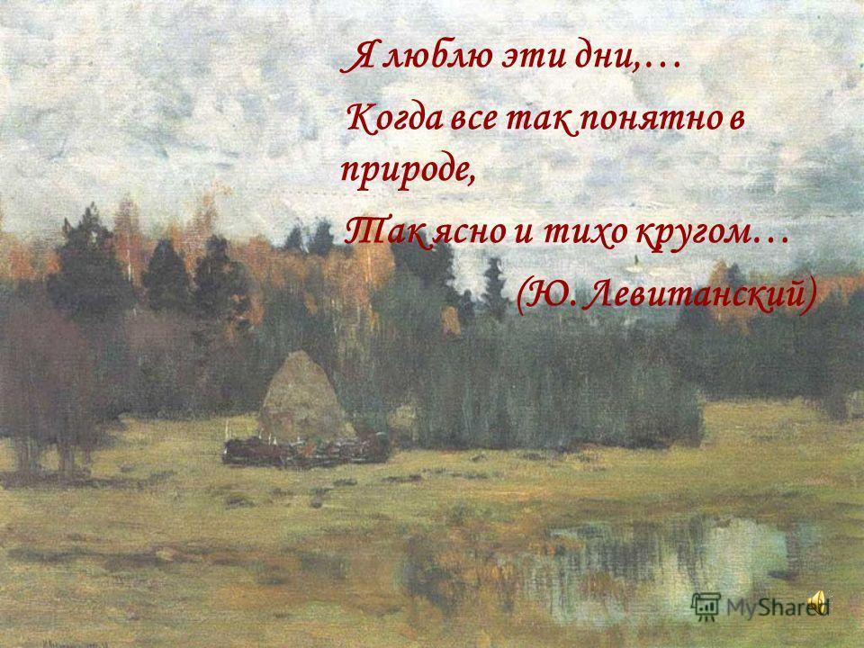 Я люблю эти дни,… Когда все так понятно в природе, Так ясно и тихо кругом… (Ю. Левитанский)
