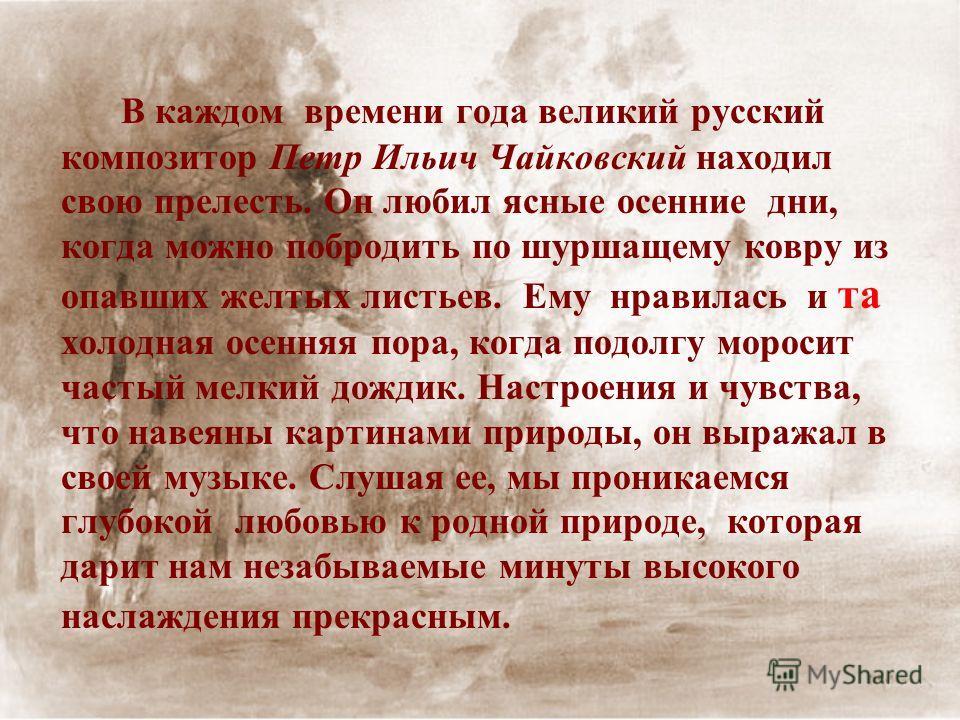 В каждом времени года великий русский композитор Петр Ильич Чайковский находил свою прелесть. Он любил ясные осенние дни, когда можно побродить по шуршащему ковру из опавших желтых листьев. Ему нравилась и та холодная осенняя пора, когда подолгу моро