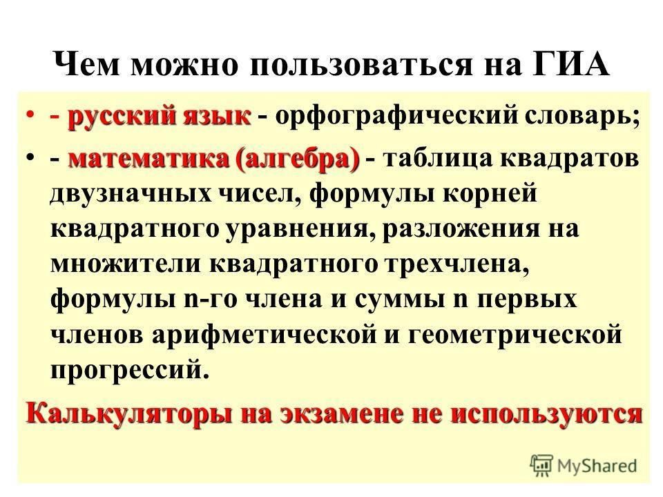 Чем можно пользоваться на ГИА русский язык- русский язык - орфографический словарь; математика (алгебра)- математика (алгебра) - таблица квадратов двузначных чисел, формулы корней квадратного уравнения, разложения на множители квадратного трехчлена,