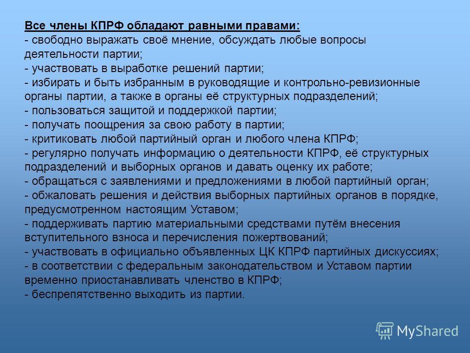 Все члены КПРФ обладают равными правами: - свободно выражать своё мнение, обсуждать любые вопросы деятельности партии; - участвовать в выработке решений партии; - избирать и быть избранным в руководящие и контрольно-ревизионные органы партии, а также