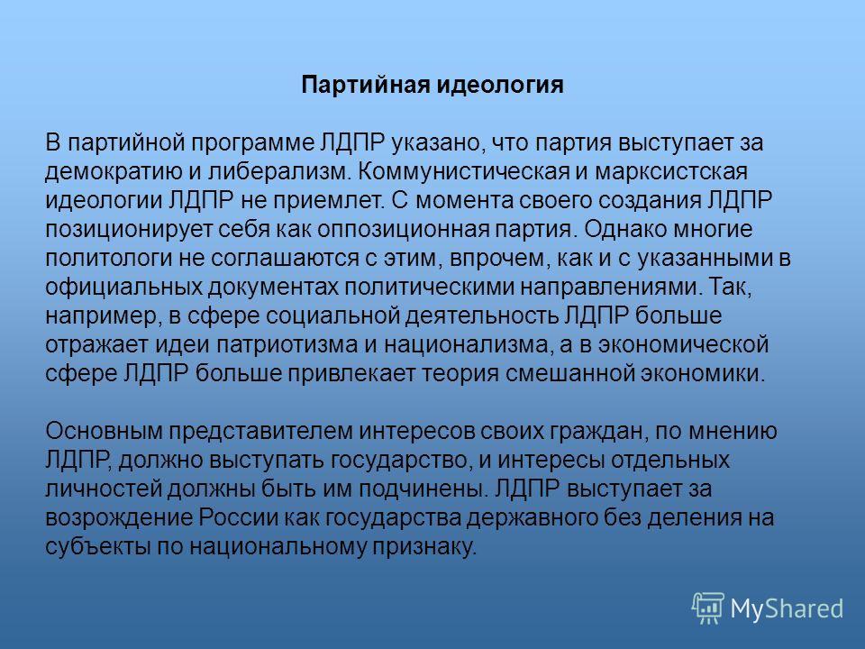 Партийная идеология В партийной программе ЛДПР указано, что партия выступает за демократию и либерализм. Коммунистическая и марксистская идеологии ЛДПР не приемлет. С момента своего создания ЛДПР позиционирует себя как оппозиционная партия. Однако мн