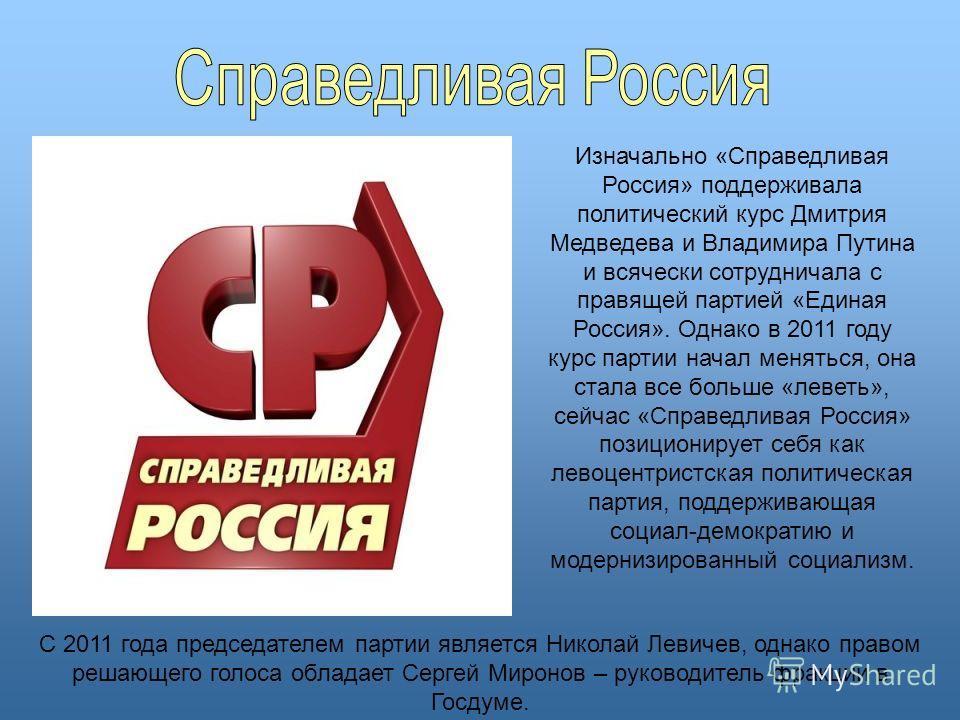 Изначально «Справедливая Россия» поддерживала политический курс Дмитрия Медведева и Владимира Путина и всячески сотрудничала с правящей партией «Единая Россия». Однако в 2011 году курс партии начал меняться, она стала все больше «леветь», сейчас «Спр