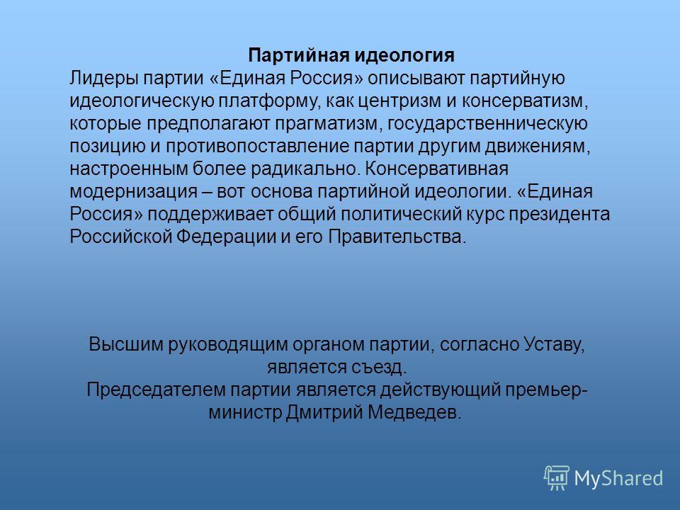 Высшим руководящим органом партии, согласно Уставу, является съезд. Председателем партии является действующий премьер- министр Дмитрий Медведев. Партийная идеология Лидеры партии «Единая Россия» описывают партийную идеологическую платформу, как центр