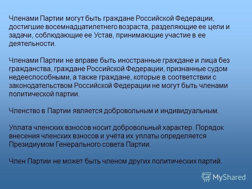 Членами Партии могут быть граждане Российской Федерации, достигшие восемнадцатилетнего возраста, разделяющие ее цели и задачи, соблюдающие ее Устав, принимающие участие в ее деятельности. Членами Партии не вправе быть иностранные граждане и лица без