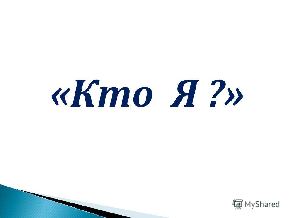 «Кто Я ?»
