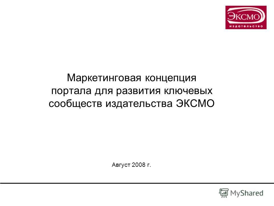 Маркетинговая концепция портала для развития ключевых сообществ издательства ЭКСМО Август 2008 г.