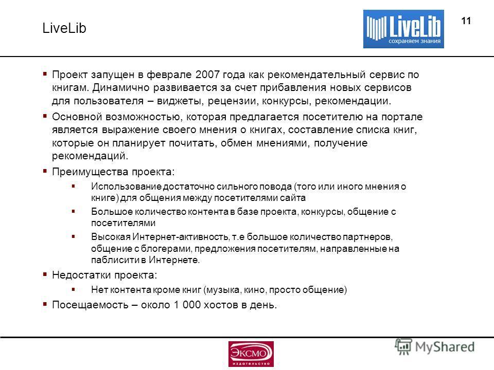 11 LiveLib Проект запущен в феврале 2007 года как рекомендательный сервис по книгам. Динамично развивается за счет прибавления новых сервисов для пользователя – виджеты, рецензии, конкурсы, рекомендации. Основной возможностью, которая предлагается по