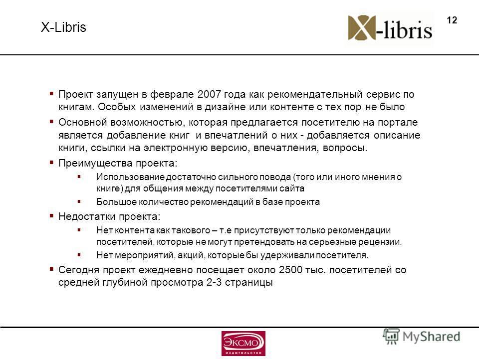 12 X-Libris Проект запущен в феврале 2007 года как рекомендательный сервис по книгам. Особых изменений в дизайне или контенте с тех пор не было Основной возможностью, которая предлагается посетителю на портале является добавление книг и впечатлений о