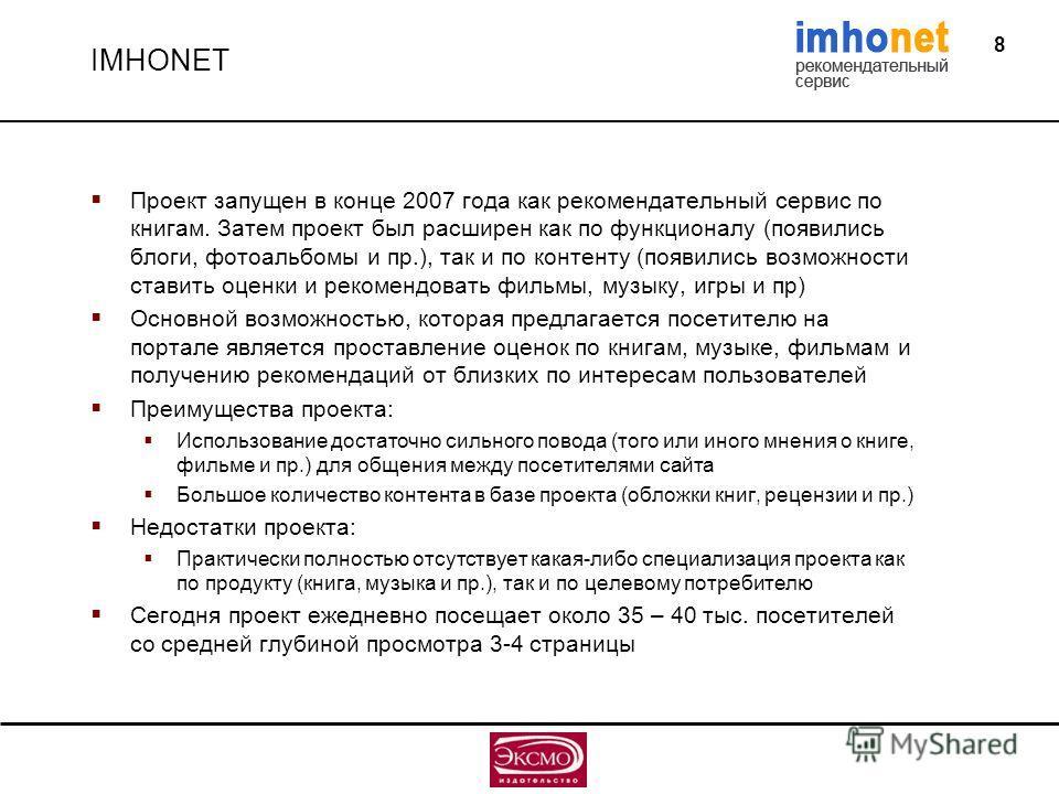 8 IMHONET Проект запущен в конце 2007 года как рекомендательный сервис по книгам. Затем проект был расширен как по функционалу (появились блоги, фотоальбомы и пр.), так и по контенту (появились возможности ставить оценки и рекомендовать фильмы, музык
