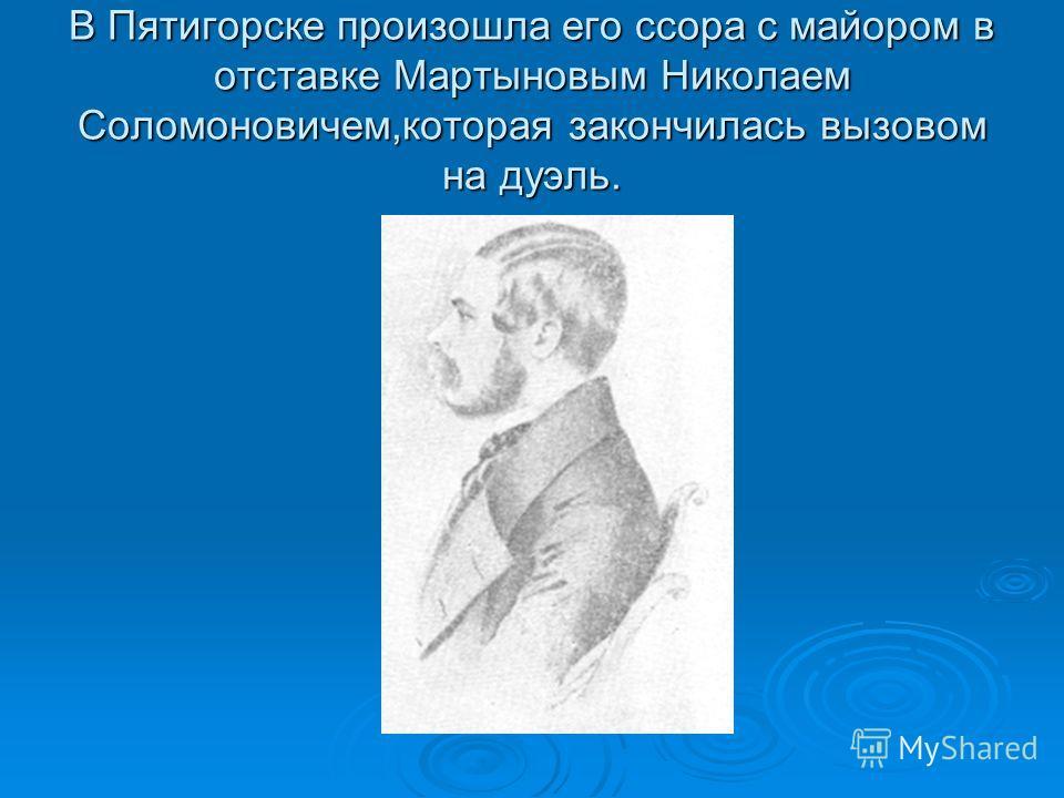 В Пятигорске произошла его ссора с майором в отставке Мартыновым Николаем Соломоновичем,которая закончилась вызовом на дуэль.