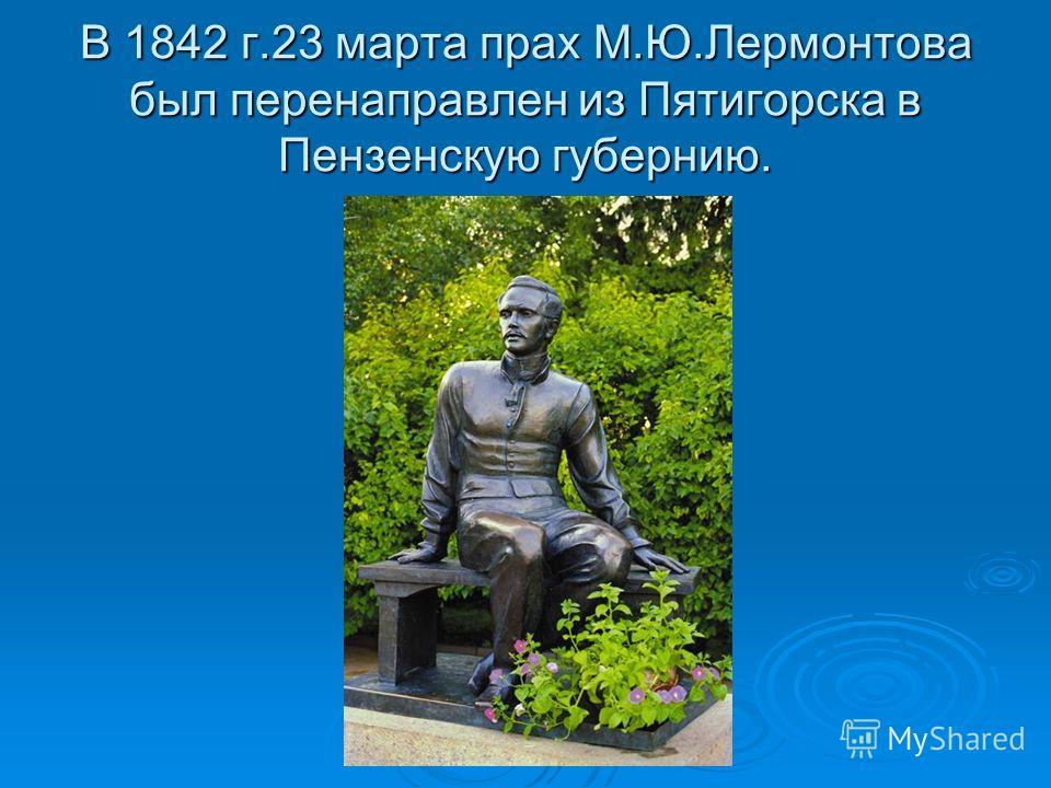 В 1842 г.23 марта прах М.Ю.Лермонтова был перенаправлен из Пятигорска в Пензенскую губернию.