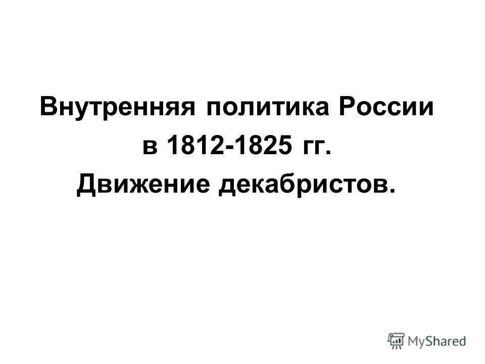 Внутренняя политика России в 1812-1825 гг. Движение декабристов.