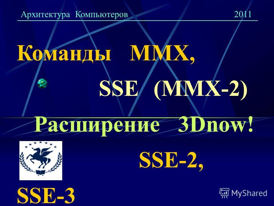 Команды ММХ, SSE (ММХ-2) Расширение 3Dnow! SSE-2, SSE-3 Архитектура Компьютеров2011