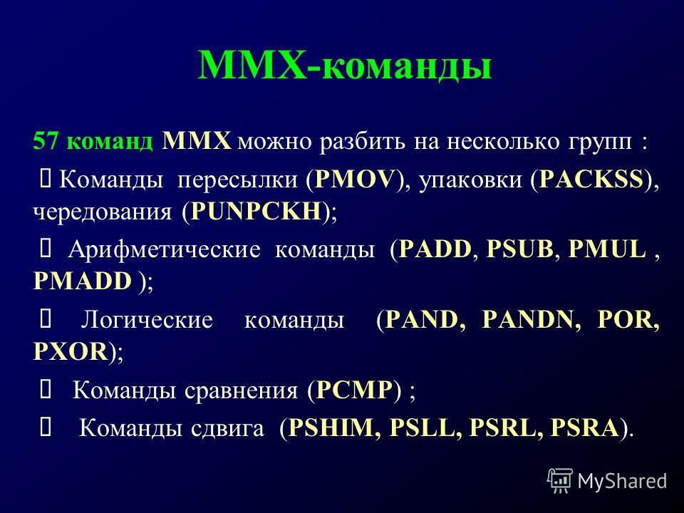 57 команд ММХ можно разбить на несколько групп : Команды пересылки (PMOV), упаковки (PACKSS), чередования (PUNPCKH); Арифметические команды (PADD, PSUB, PMUL, PMADD ); Логические команды (PAND, PANDN, POR, PXOR); Команды сравнения (PCMP) ; Команды сд