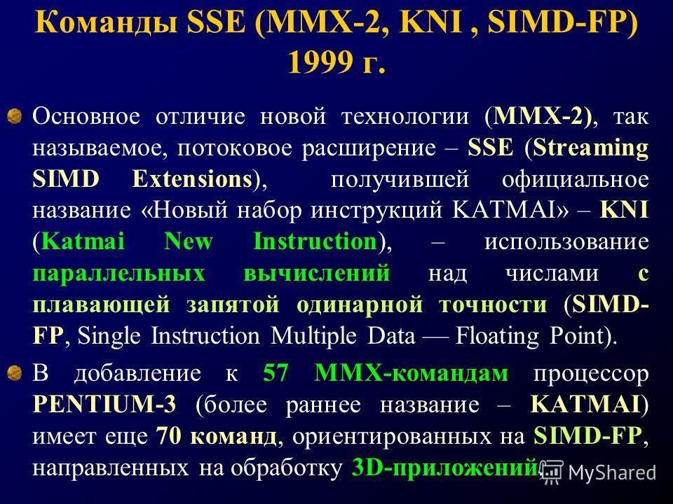 Команды SSE (ММХ-2, KNI, SIMD-FP) 1999 г. Основное отличие новой технологии (ММХ-2), так называемое, потоковое расширение – SSE (Streaming SIMD Extensions), получившей официальное название «Новый набор инструкций KATMAI» – KNI (Katmai New Instruction