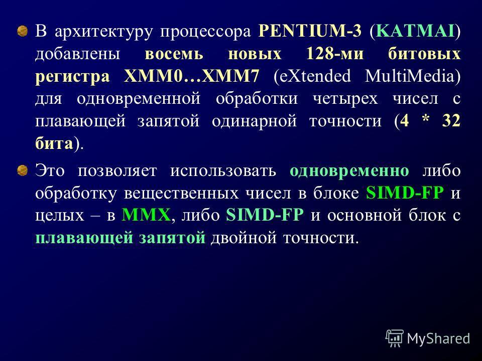 В архитектуру процессора PENTIUM-3 (KATMAI) добавлены восемь новых 128-ми битовых регистра ХММ0…ХММ7 (eXtended MultiMedia) для одновременной обработки четырех чисел с плавающей запятой одинарной точности (4 * 32 бита). Это позволяет использовать одно