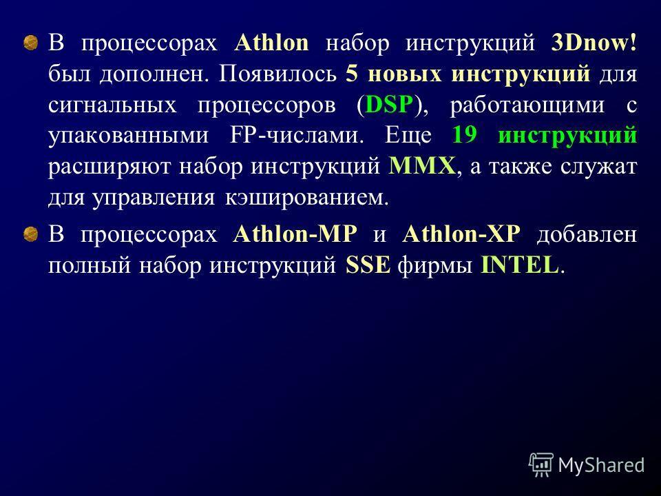 В процессорах Athlon набор инструкций 3Dnow! был дополнен. Появилось 5 новых инструкций для сигнальных процессоров (DSP), работающими с упакованными FP-числами. Еще 19 инструкций расширяют набор инструкций ММХ, а также служат для управления кэширован