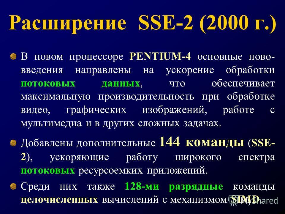 Расширение SSE-2 (2000 г.) В новом процессоре PENTIUM-4 основные ново- введения направлены на ускорение обработки потоковых данных, что обеспечивает максимальную производительность при обработке видео, графических изображений, работе с мультимедиа и