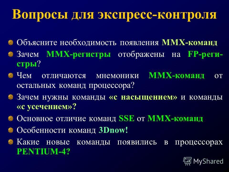 Вопросы для экспресс-контроля Объясните необходимость появления ММХ-команд Зачем ММХ-регистры отображены на FP-реги- стры? Чем отличаются мнемоники ММХ-команд от остальных команд процессора? Зачем нужны команды «с насыщением» и команды «с усечением»?