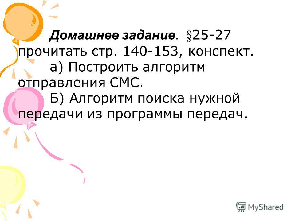 Домашнее задание. §25-27 прочитать стр. 140-153, конспект. а) Построить алгоритм отправления СМС. Б) Алгоритм поиска нужной передачи из программы передач.