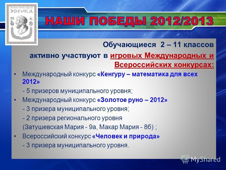 Обучающиеся 2 – 11 классов активно участвуют в игровых Международных и Всероссийских конкурсах: Международный конкурс «Кенгуру – математика для всех 2012» - 5 призеров муниципального уровня; Международный конкурс «Золотое руно – 2012» - 3 призера мун