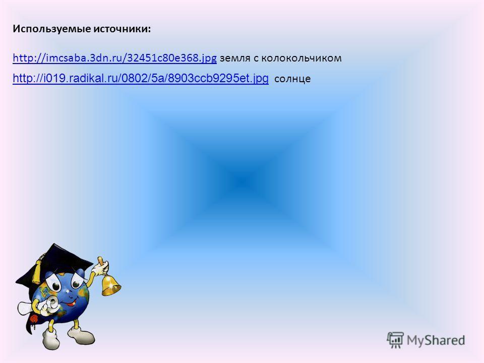 Используемые источники: http://imcsaba.3dn.ru/32451c80e368.jpghttp://imcsaba.3dn.ru/32451c80e368.jpg земля с колокольчиком http://i019.radikal.ru/0802/5a/8903ccb9295et.jpg http://i019.radikal.ru/0802/5a/8903ccb9295et.jpg солнце
