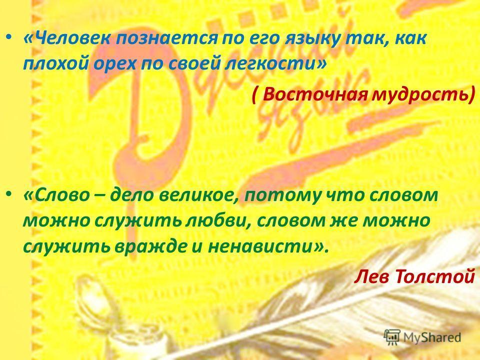 «Человек познается по его языку так, как плохой орех по своей легкости» ( Восточная мудрость) «Слово – дело великое, потому что словом можно служить любви, словом же можно служить вражде и ненависти». Лев Толстой