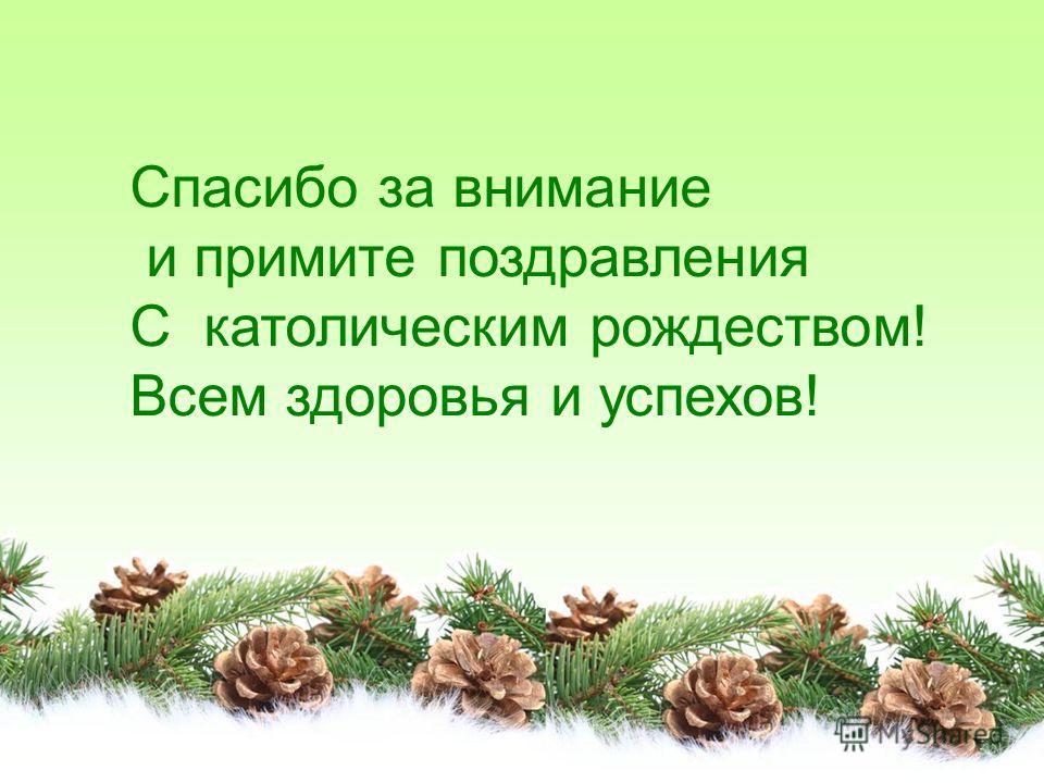 Спасибо за внимание и примите поздравления С католическим рождеством! Всем здоровья и успехов!
