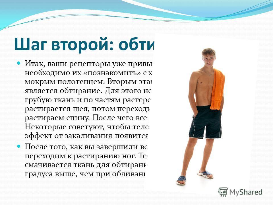 Шаг второй: обтирание Итак, ваши рецепторы уже привыкли к холодному воздуху, и необходимо их «познакомить» с холодной водой, а точнее с мокрым полотенцем. Вторым этапом при закаливании является обтирание. Для этого необходимо смочить водой грубую тка