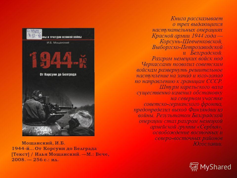 Книга рассказывает о трех выдающихся наступательных операциях Красной армии 1944 года Корсунь - Шевченковской, Выборгско - Петрозаводской и Белградской. Разгром немецких войск под Черкассами позволил советским войскам развернуть решительное наступлен