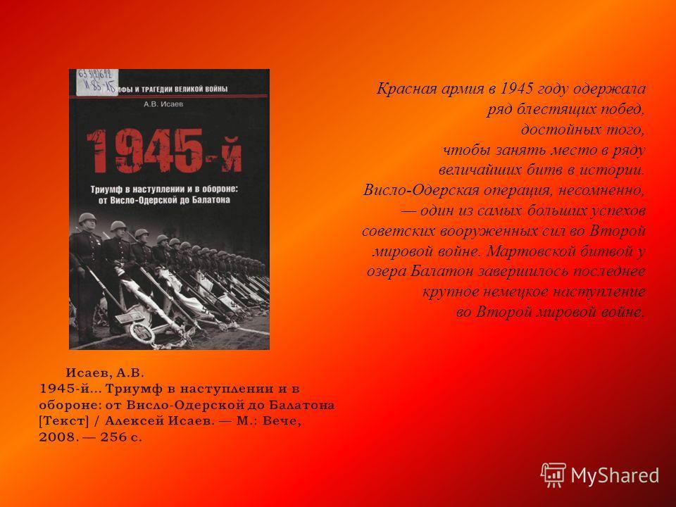 Красная армия в 1945 году одержала ряд блестящих побед, достойных того, чтобы занять место в ряду величайших битв в истории. Висло - Одерская операция, несомненно, один из самых больших успехов советских вооруженных сил во Второй мировой войне. Марто