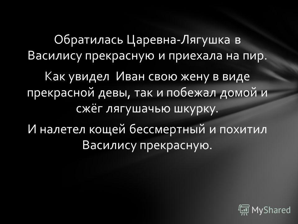 Обратилась Царевна-Лягушка в Василису прекрасную и приехала на пир. Как увидел Иван свою жену в виде прекрасной девы, так и побежал домой и сжёг лягушачью шкурку. И налетел кощей бессмертный и похитил Василису прекрасную.