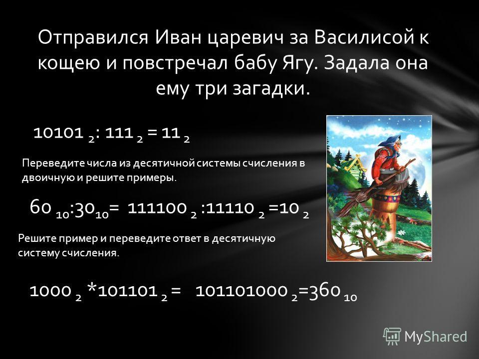 Отправился Иван царевич за Василисой к кощею и повстречал бабу Ягу. Задала она ему три загадки. 10101 2 : 111 2 =11 2 Переведите числа из десятичной системы счисления в двоичную и решите примеры. 60 10 :30 10 =111100 2 :11110 2 =10 2 Решите пример и
