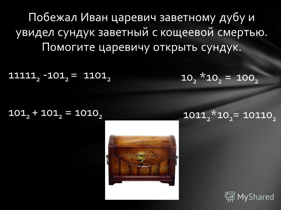 Побежал Иван царевич заветному дубу и увидел сундук заветный с кощеевой смертью. Помогите царевичу открыть сундук. 11111 2 -101 2 =1101 2 101 2 + 101 2 =1010 2 10 2 *10 2 =100 2 1011 2 *10 2 =10110 2