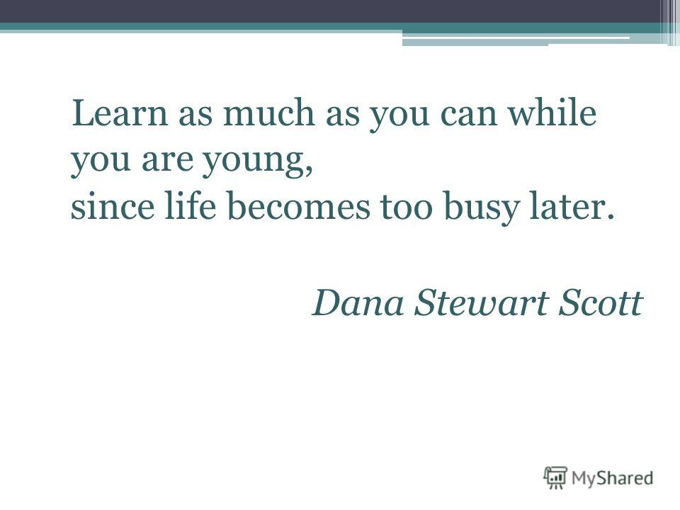 Learn as much as you can while you are young, since life becomes too busy later. Dana Stewart Scott