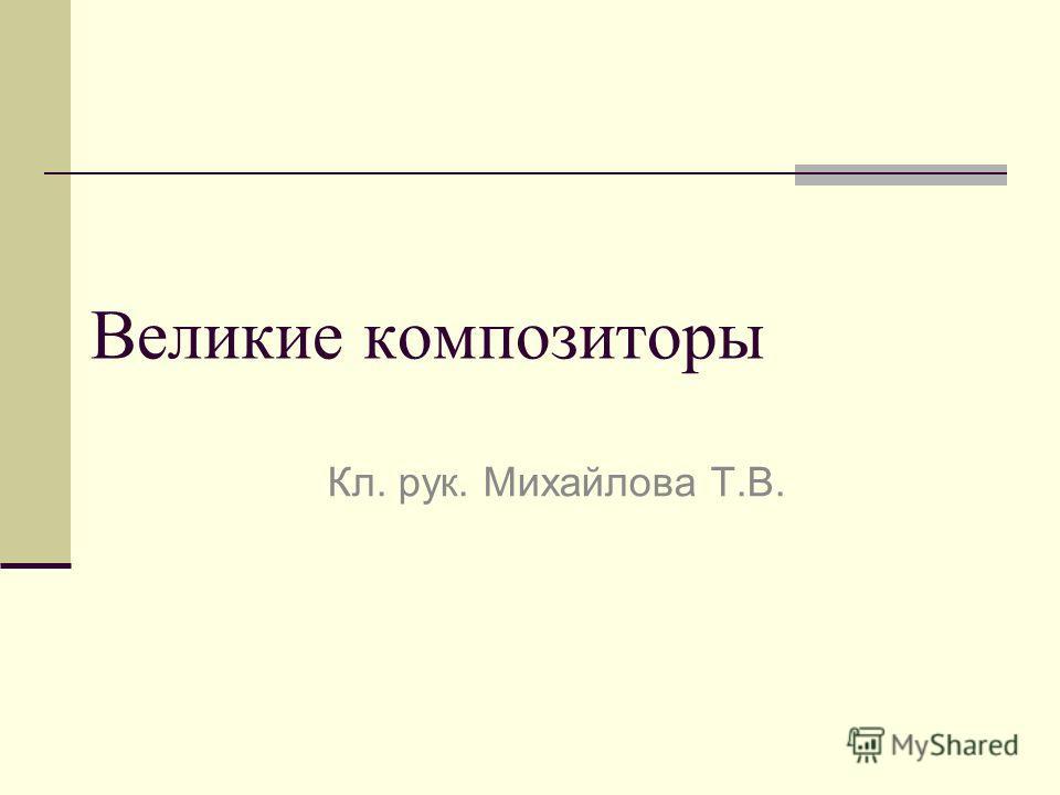 Великие композиторы Кл. рук. Михайлова Т.В.