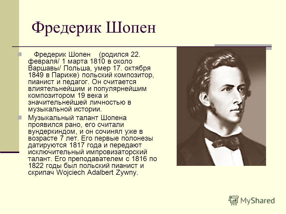 Фредерик Шопен Фредерик Шопен (родился 22. февраля/ 1 марта 1810 в около Варшавы/ Польша, умер 17. октября 1849 в Париже) польский композитор, пианист и педагог. Он считается влиятельнейшим и популярнейшим композитором 19 века и значительнейшей лично