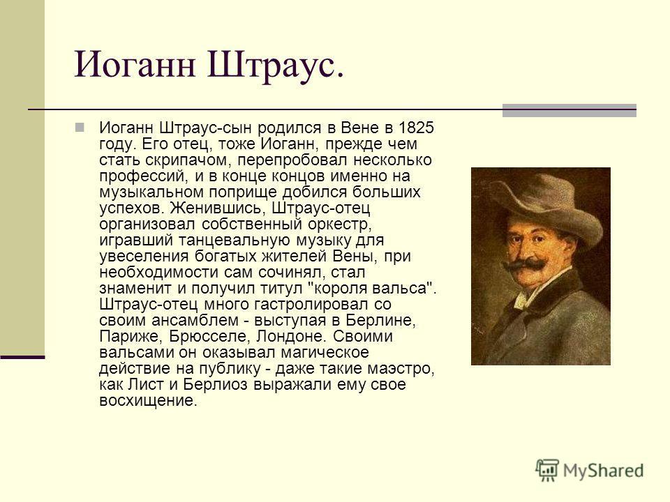 Иоганн Штраус. Иоганн Штраус-сын родился в Вене в 1825 году. Его отец, тоже Иоганн, прежде чем стать скрипачом, перепробовал несколько профессий, и в конце концов именно на музыкальном поприще добился больших успехов. Женившись, Штраус-отец организов