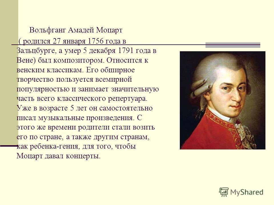 Вольфганг Амадей Моцарт ( родился 27 января 1756 года в Зальцбурге, а умер 5 декабря 1791 года в Вене) был композитором. Относится к венским классикам. Его обширное творчество пользуется всемирной популярностью и занимает значительную часть всего кла