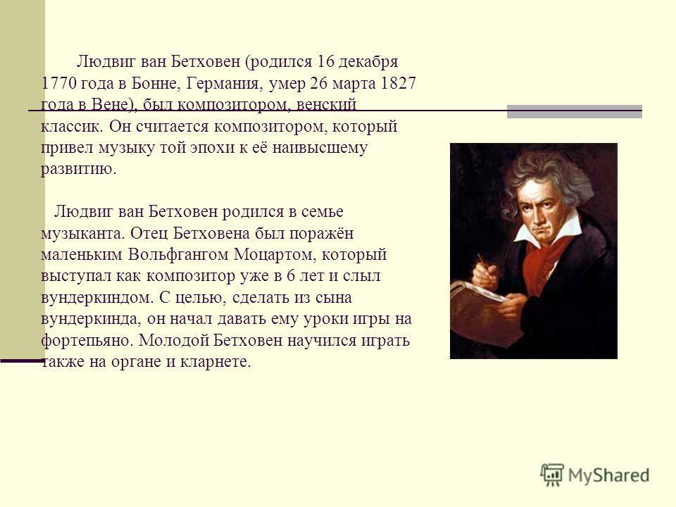 Людвиг ван Бетховен (родился 16 декабря 1770 года в Бонне, Германия, умер 26 марта 1827 года в Вене), был композитором, венский классик. Он считается композитором, который привел музыку той эпохи к её наивысшему развитию. Людвиг ван Бетховен родился