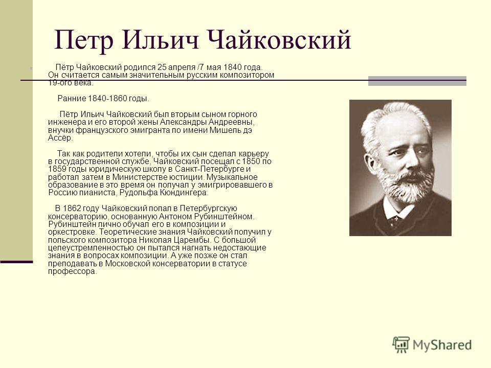 Петр Ильич Чайковский Пётр Чайковский родился 25 апреля /7 мая 1840 года. Он считается самым значительным русским композитором 19-ого века. Ранние 1840-1860 годы. Пётр Ильич Чайковский был вторым сыном горного инженера и его второй жены Александры Ан