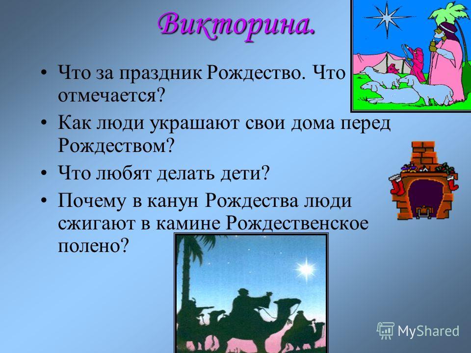 Викторина. Что за праздник Рождество. Что отмечается? Как люди украшают свои дома перед Рождеством? Что любят делать дети? Почему в канун Рождества люди сжигают в камине Рождественское полено?